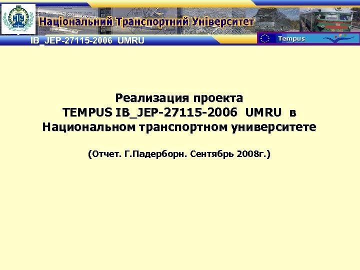 IB_JEP-27115 -2006 UMRU Реализация проекта TEMPUS IB_JEP-27115 -2006 UMRU в Национальном транспортном университете (Отчет.