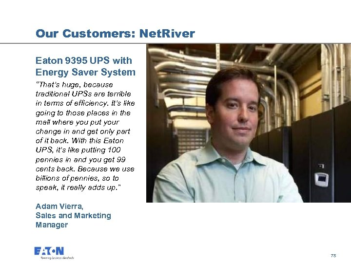 "Our Customers: Net. River Eaton 9395 UPS with Energy Saver System ""That's huge, because"