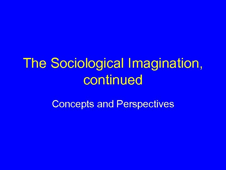 The Sociological Imagination, continued Concepts and Perspectives