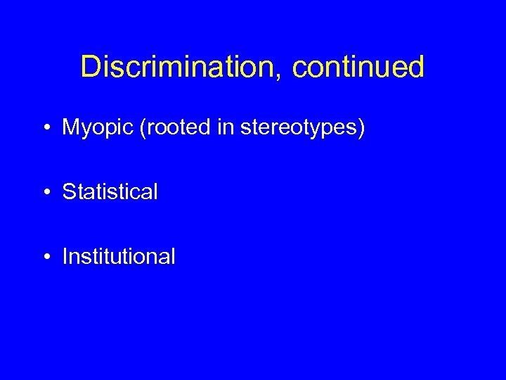 Discrimination, continued • Myopic (rooted in stereotypes) • Statistical • Institutional