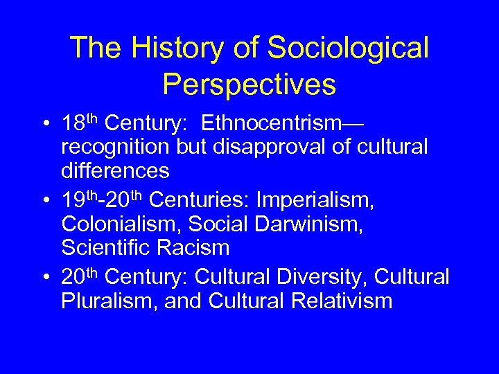 The History of Sociological Perspectives • 18 th Century: Ethnocentrism— recognition but disapproval of