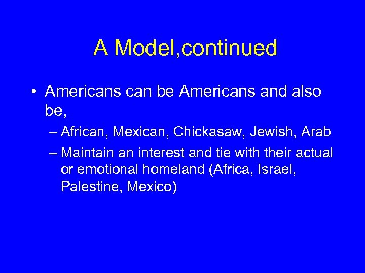 A Model, continued • Americans can be Americans and also be, – African, Mexican,