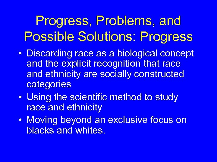 Progress, Problems, and Possible Solutions: Progress • Discarding race as a biological concept and