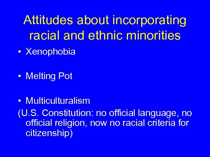 Attitudes about incorporating racial and ethnic minorities • Xenophobia • Melting Pot • Multiculturalism
