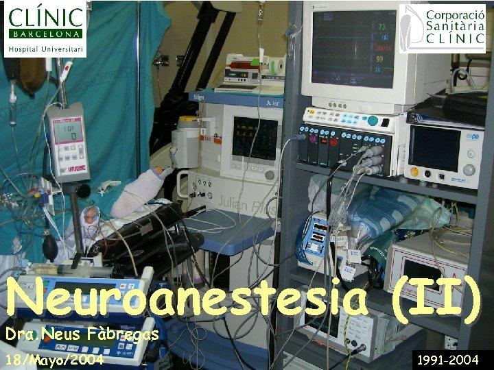 Neuroanestesia (II) Dra. Neus Fàbregas 18/Mayo/2004 1991 -2004