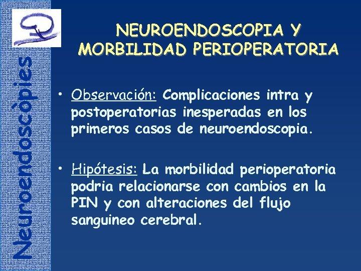 Neuroendoscòpies NEUROENDOSCOPIA Y MORBILIDAD PERIOPERATORIA • Observación: Complicaciones intra y postoperatorias inesperadas en los