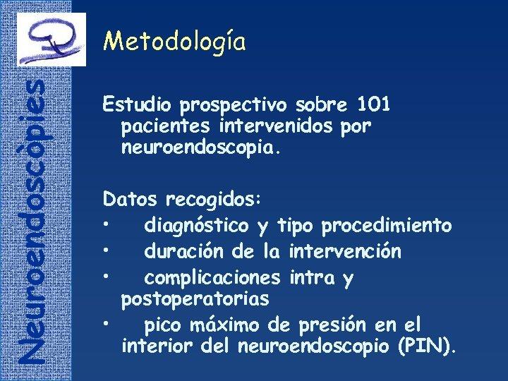 Neuroendoscòpies Metodología Estudio prospectivo sobre 101 pacientes intervenidos por neuroendoscopia. Datos recogidos: • diagnóstico