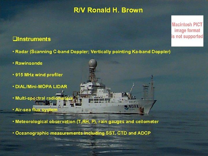R/V Ronald H. Brown q. Instruments • Radar (Scanning C-band Doppler; Vertically pointing Ka-band