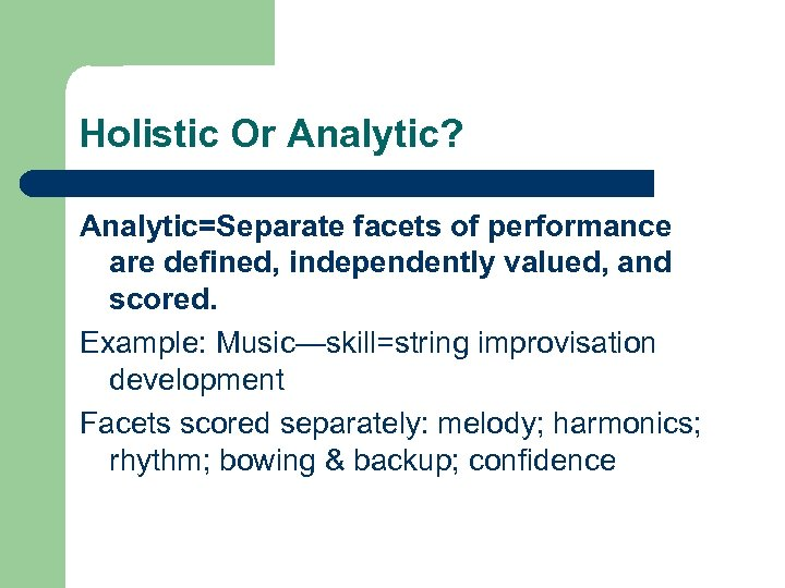 Holistic Or Analytic? Analytic=Separate facets of performance are defined, independently valued, and scored. Example: