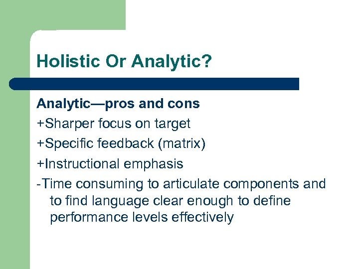 Holistic Or Analytic? Analytic—pros and cons +Sharper focus on target +Specific feedback (matrix) +Instructional