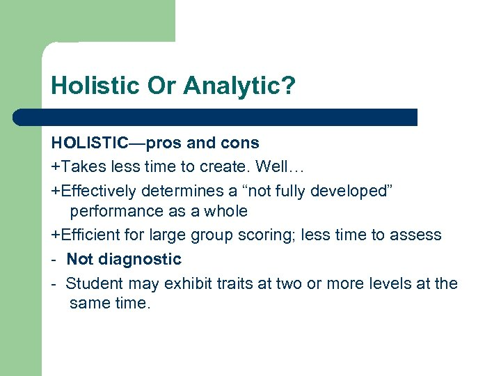 Holistic Or Analytic? HOLISTIC—pros and cons +Takes less time to create. Well… +Effectively determines