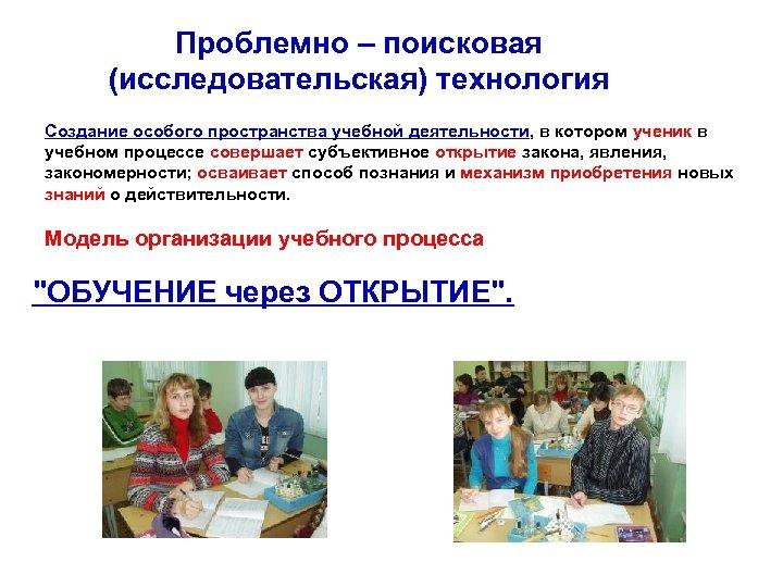 Проблемно – поисковая (исследовательская) технология Создание особого пространства учебной деятельности, в котором ученик в