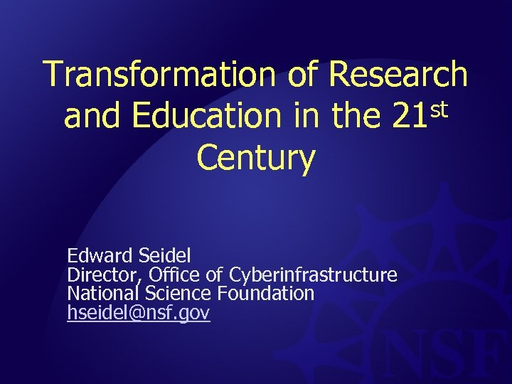 Transformation of Research and Education in the 21 st Century Edward Seidel Director, Office