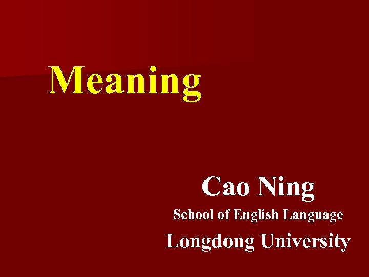 Meaning Cao Ning School of English Language Longdong University