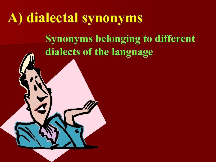 A) dialectal synonyms Synonyms belonging to different dialects of the language