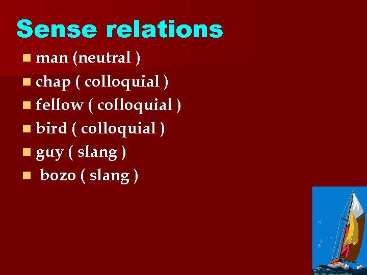 Sense relations n man (neutral ) n chap ( colloquial ) n fellow (