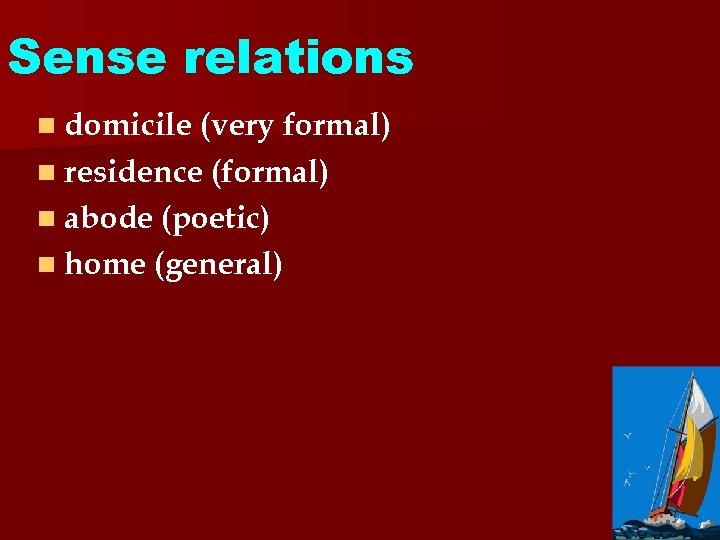 Sense relations n domicile (very formal) n residence (formal) n abode (poetic) n home