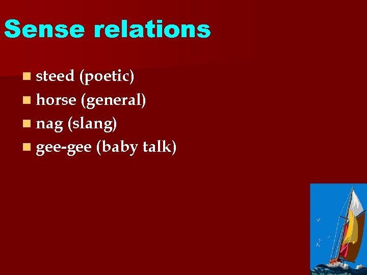 Sense relations n steed (poetic) n horse (general) n nag (slang) n gee-gee (baby