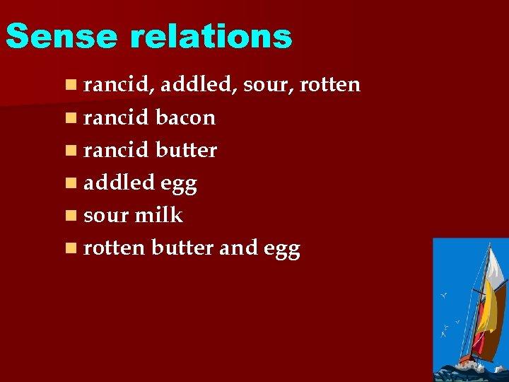 Sense relations n rancid, addled, sour, rotten n rancid bacon n rancid butter n