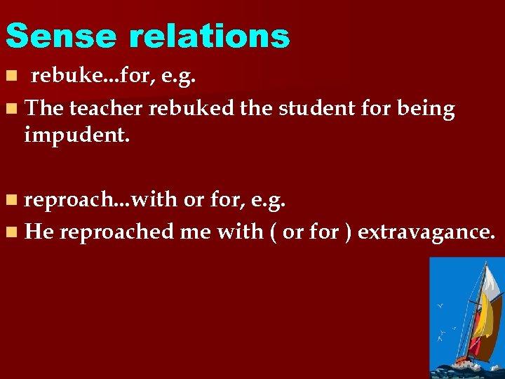 Sense relations rebuke. . . for, e. g. n The teacher rebuked the student