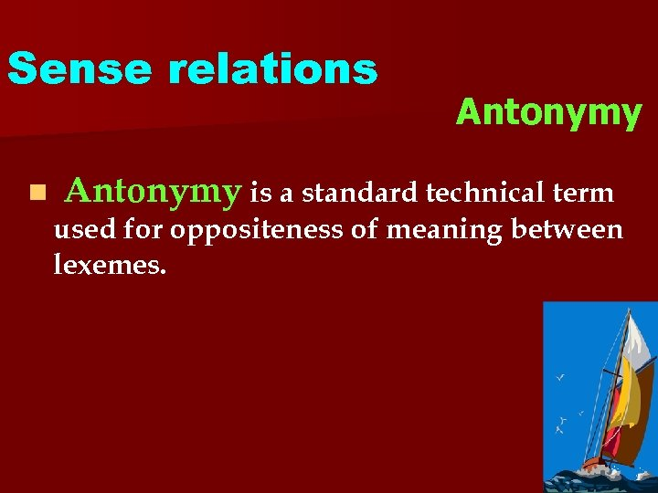 Sense relations n Antonymy is a standard technical term used for oppositeness of meaning