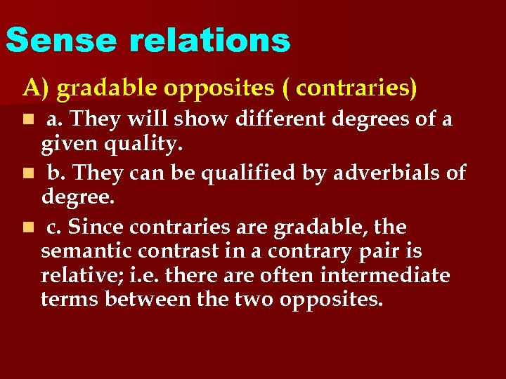Sense relations A) gradable opposites ( contraries) a. They will show different degrees of