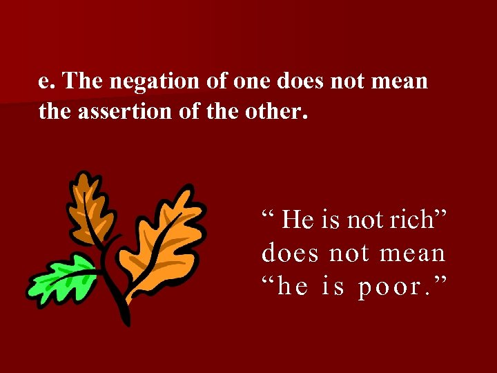 """e. The negation of one does not mean the assertion of the other. """""""