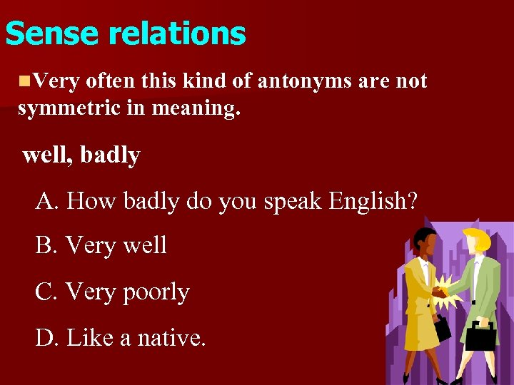 Sense relations n. Very often this kind of antonyms are not symmetric in meaning.