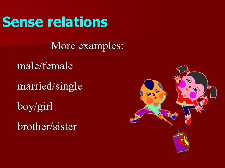 Sense relations More examples: male/female married/single boy/girl brother/sister