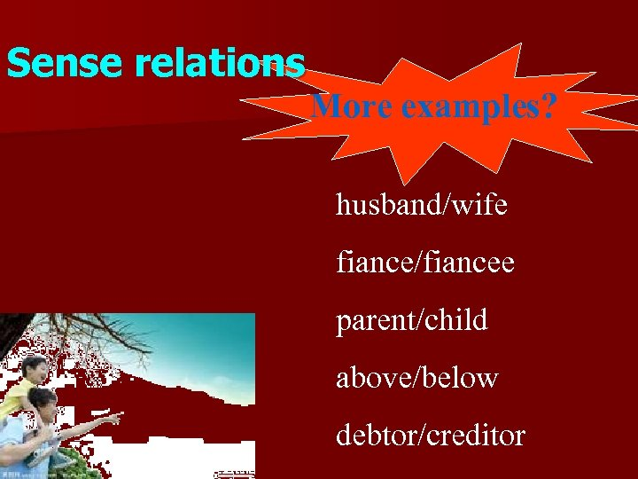 Sense relations More examples? husband/wife fiance/fiancee parent/child above/below debtor/creditor