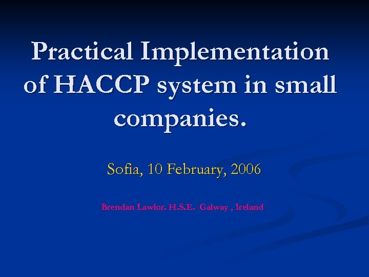 Practical Implementation of HACCP system in small companies. Sofia, 10 February, 2006 Brendan Lawlor.