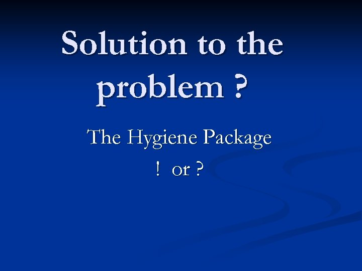 Solution to the problem ? The Hygiene Package ! or ?