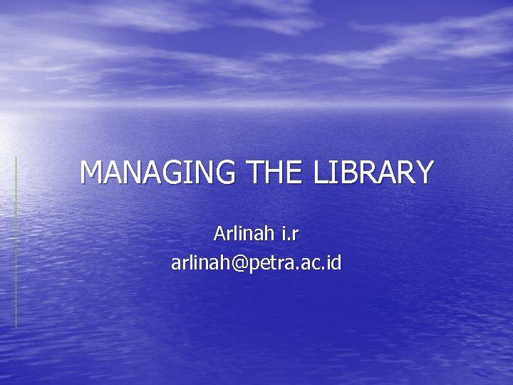 MANAGING THE LIBRARY Arlinah i. r arlinah@petra. ac. id