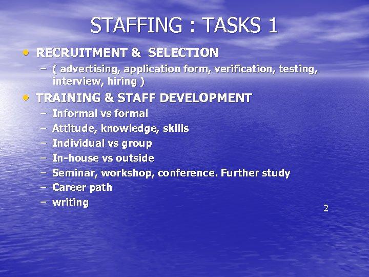 STAFFING : TASKS 1 • RECRUITMENT & SELECTION – ( advertising, application form, verification,