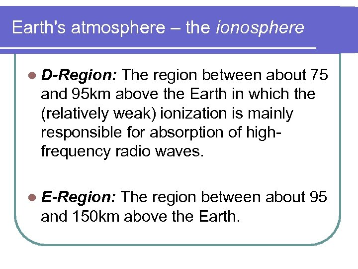 Earth's atmosphere – the ionosphere l D-Region: The region between about 75 and 95