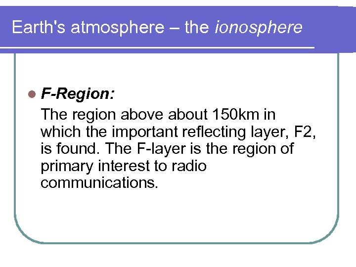 Earth's atmosphere – the ionosphere l F-Region: The region above about 150 km in