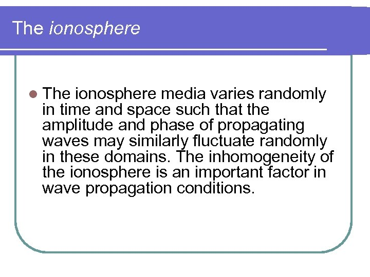 The ionosphere l The ionosphere media varies randomly in time and space such that