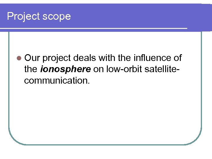 Project scope l Our project deals with the influence of the ionosphere on low-orbit