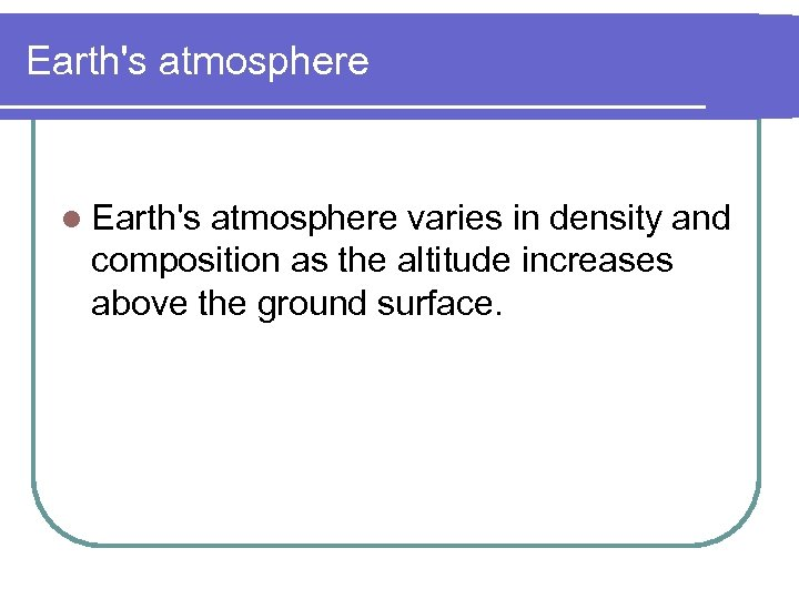 Earth's atmosphere l Earth's atmosphere varies in density and composition as the altitude increases