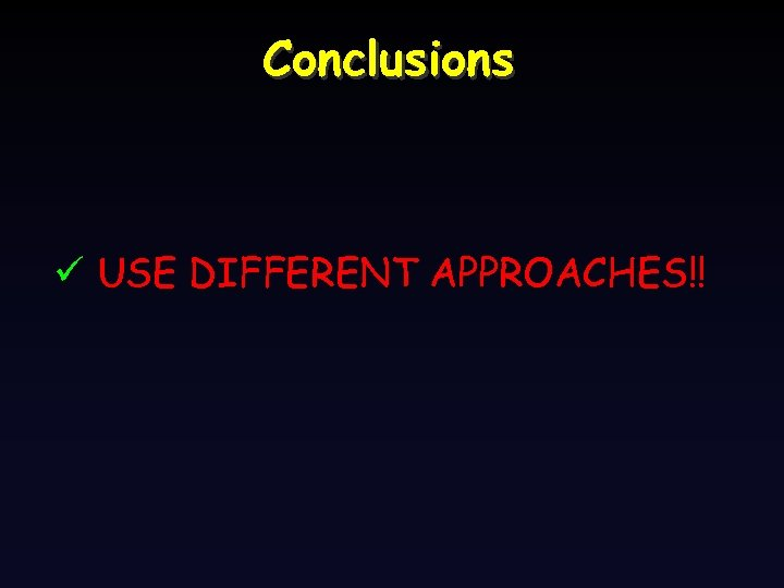 Conclusions ü USE DIFFERENT APPROACHES!!