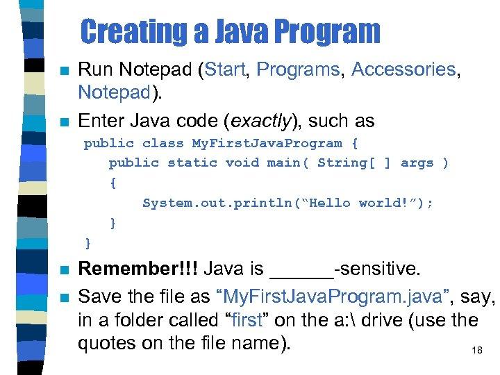 Creating a Java Program n n Run Notepad (Start, Programs, Accessories, Notepad). Enter Java
