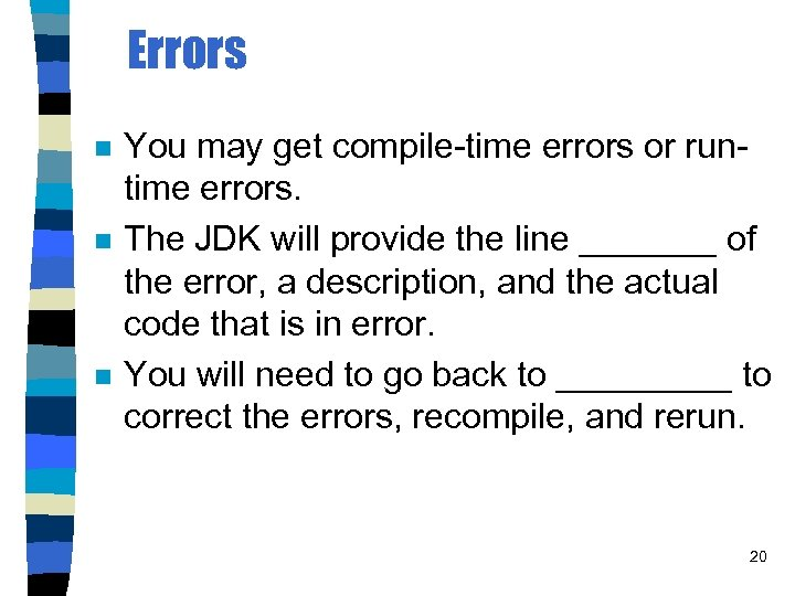 Errors n n n You may get compile-time errors or runtime errors. The JDK
