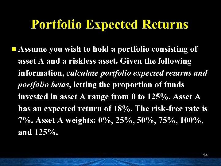 Portfolio Expected Returns n Assume you wish to hold a portfolio consisting of asset