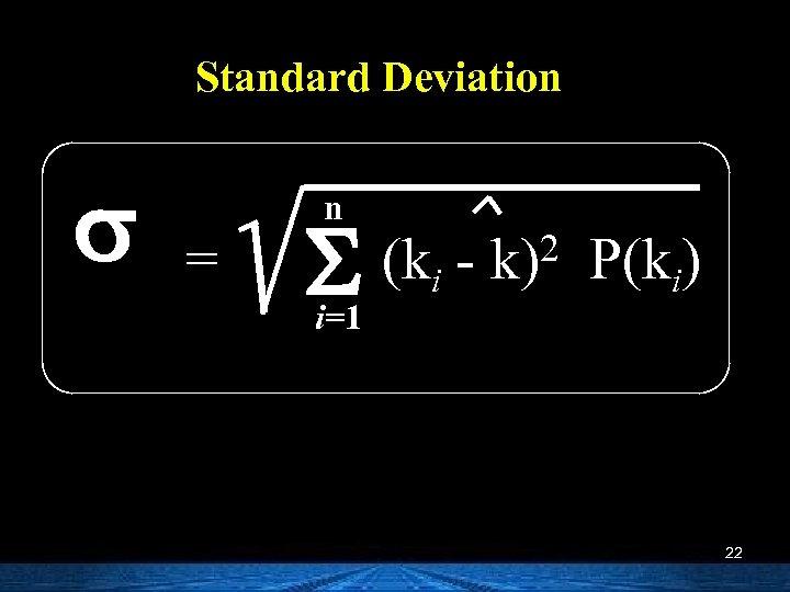 Standard Deviation s = n S i=1 (ki - 2 k) P(ki) 22