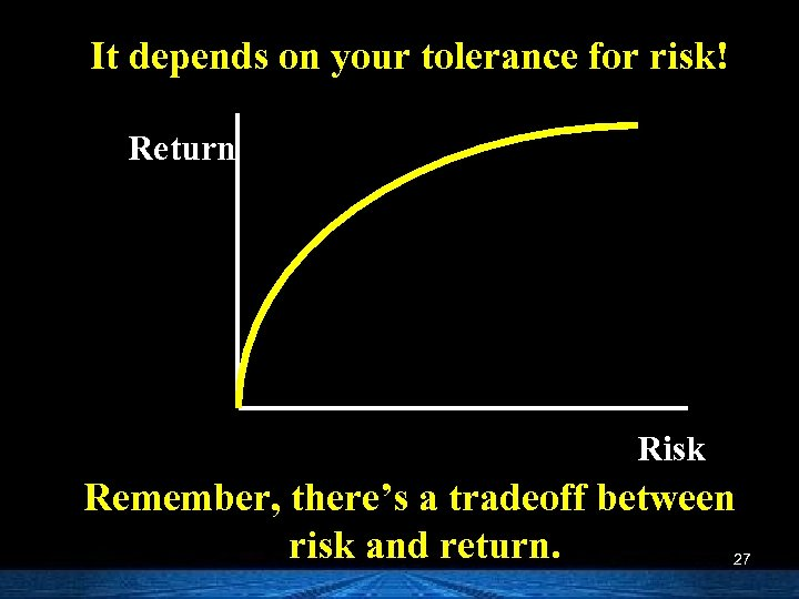 It depends on your tolerance for risk! Return Risk Remember, there's a tradeoff between