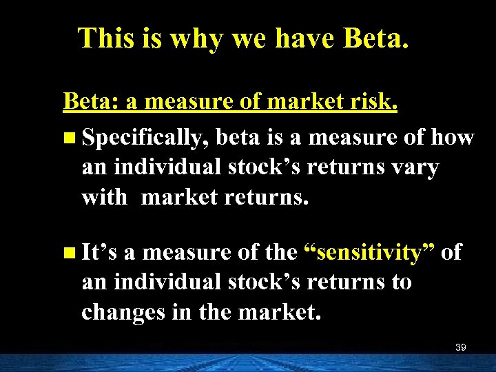 This is why we have Beta: a measure of market risk. n Specifically, beta