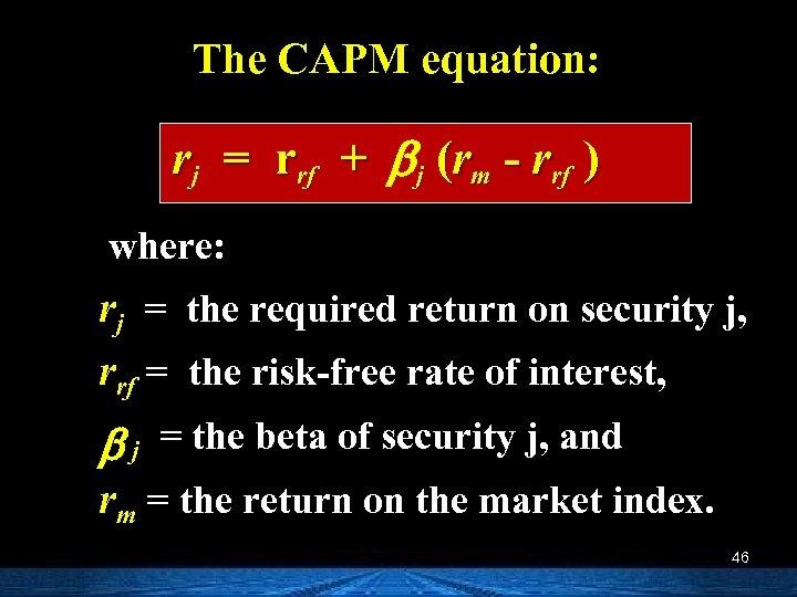 The CAPM equation: rj = rrf + b j (rm - rrf ) where: