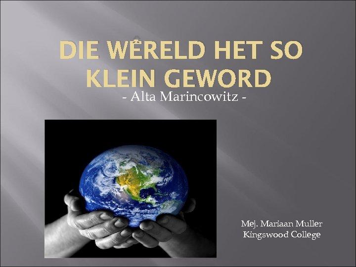 DIE WÊRELD HET SO KLEIN GEWORD - Alta Marincowitz - Mej. Mariaan Muller Kingswood