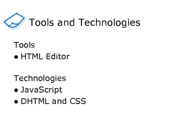 Tools and Technologies Tools l HTML Editor Technologies l Java. Script l DHTML and
