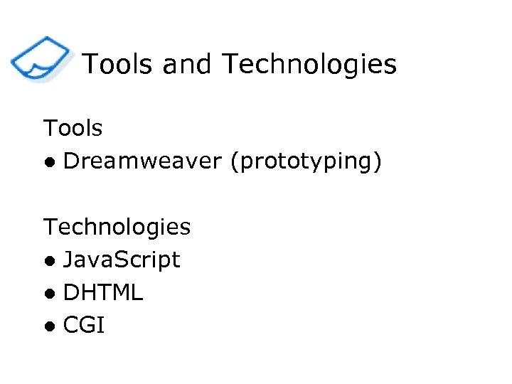 Tools and Technologies Tools l Dreamweaver (prototyping) Technologies l Java. Script l DHTML l